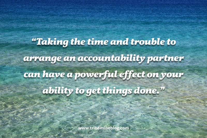 taking the time and trouble to arrange an accountability partner can have a powerful effect on your ability to get things done.